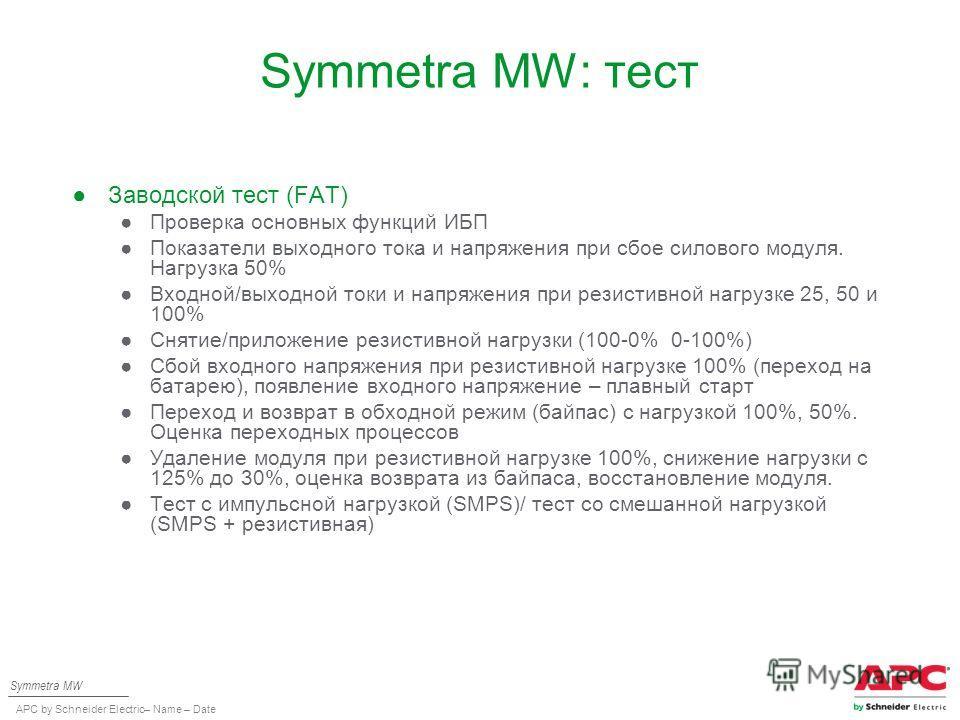 APC by Schneider Electric– Name – Date Symmetra MW: тест Заводской тест (FAT) Проверка основных функций ИБП Показатели выходного тока и напряжения при сбое силового модуля. Нагрузка 50% Входной/выходной токи и напряжения при резистивной нагрузке 25,