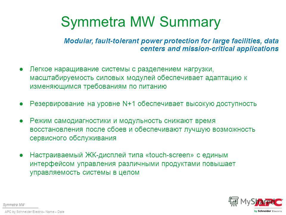 APC by Schneider Electric– Name – Date Symmetra MW Summary Легкое наращивание системы с разделением нагрузки, масштабируемость силовых модулей обеспечивает адаптацию к изменяющимся требованиям по питанию Резервирование на уровне N+1 обеспечивает высо