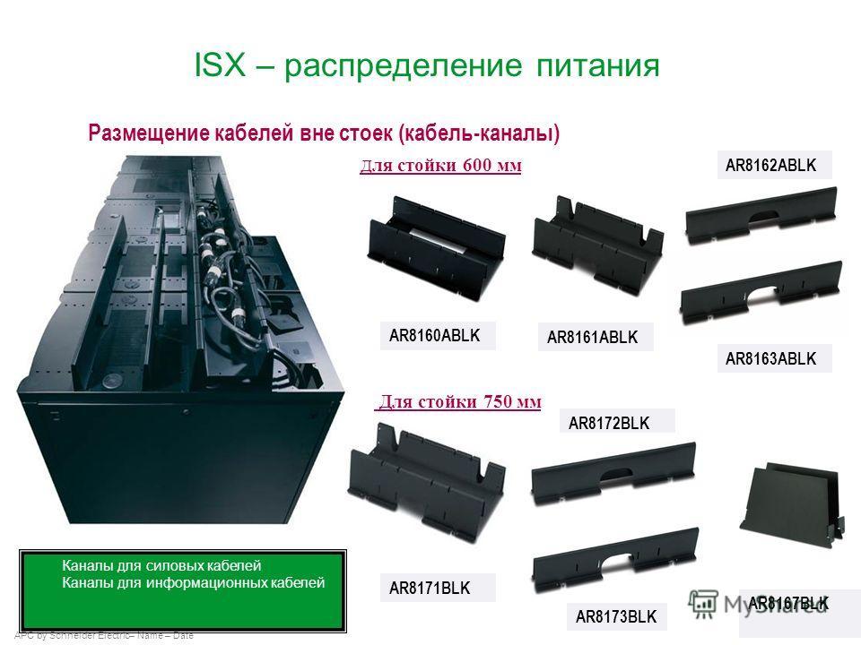 APC by Schneider Electric– Name – Date ISX – распределение питания AR8161ABLK AR8163ABLK AR8162ABLK Каналы для силовых кабелей Каналы для информационных кабелей AR8160ABLK Размещение кабелей вне стоек (кабель-каналы) Д ля стойки 600 мм Для стойки 750