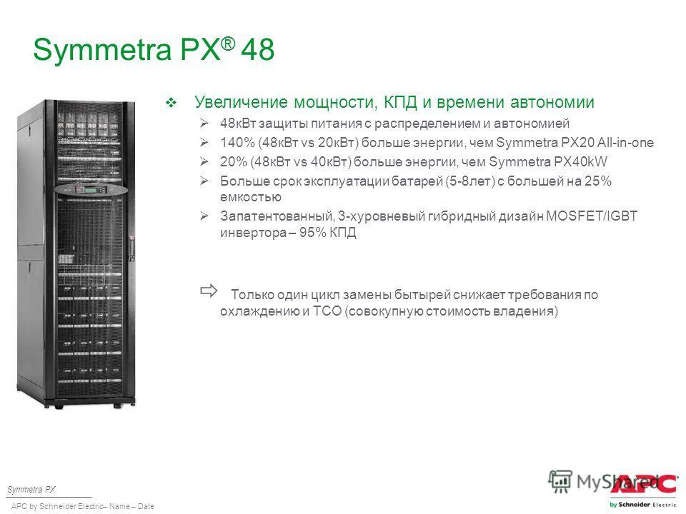APC by Schneider Electric– Name – Date Symmetra PX ® 48 Symmetra PX Увеличение мощности, КПД и времени автономии 48 к Вт защиты питания с распределением и автономией 140% (48 к Вт vs 20 к Вт) больше энергии, чем Symmetra PX20 All-in-one 20% (48 к Вт