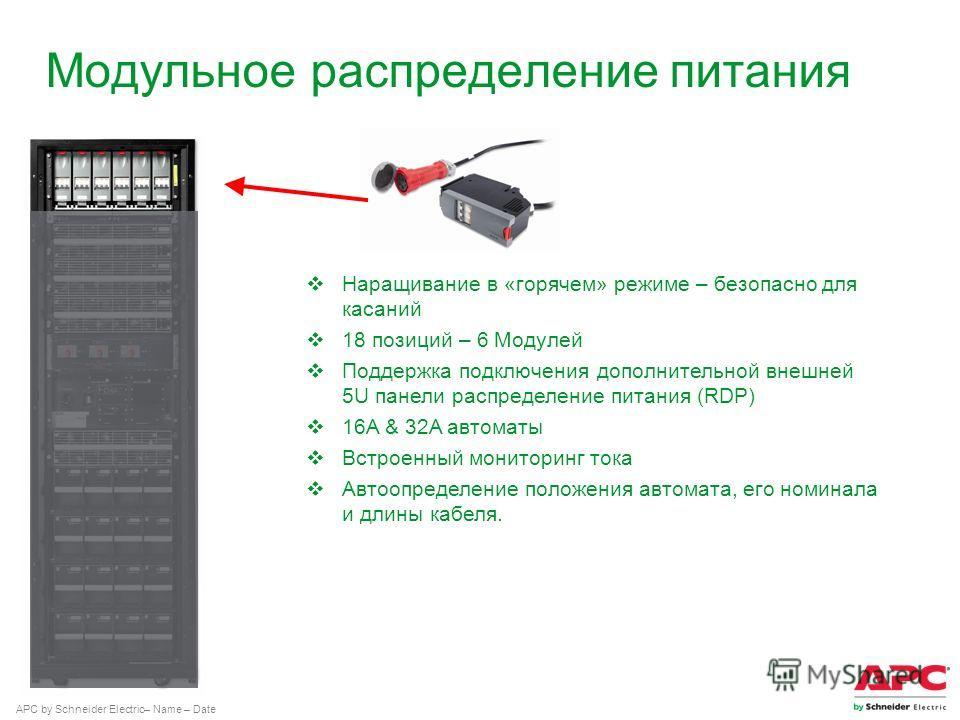 APC by Schneider Electric– Name – Date Модульное распределение питания Наращивание в «горячем» режиме – безопасно для касаний 18 позиций – 6 Модулей Поддержка подключения дополнительной внешней 5U панели распределение питания (RDP) 16A & 32A автоматы
