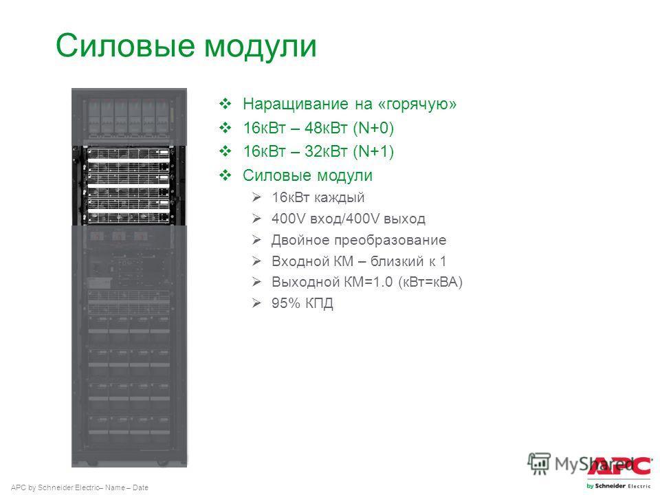APC by Schneider Electric– Name – Date Силовые модули Наращивание на «горячую» 16 к Вт – 48 к Вт (N+0) 16 к Вт – 32 к Вт (N+1) Силовые модули 16 к Вт каждый 400V вход/400V выход Двойное преобразование Входной КМ – близкий к 1 Выходной КМ=1.0 (к Вт=кВ