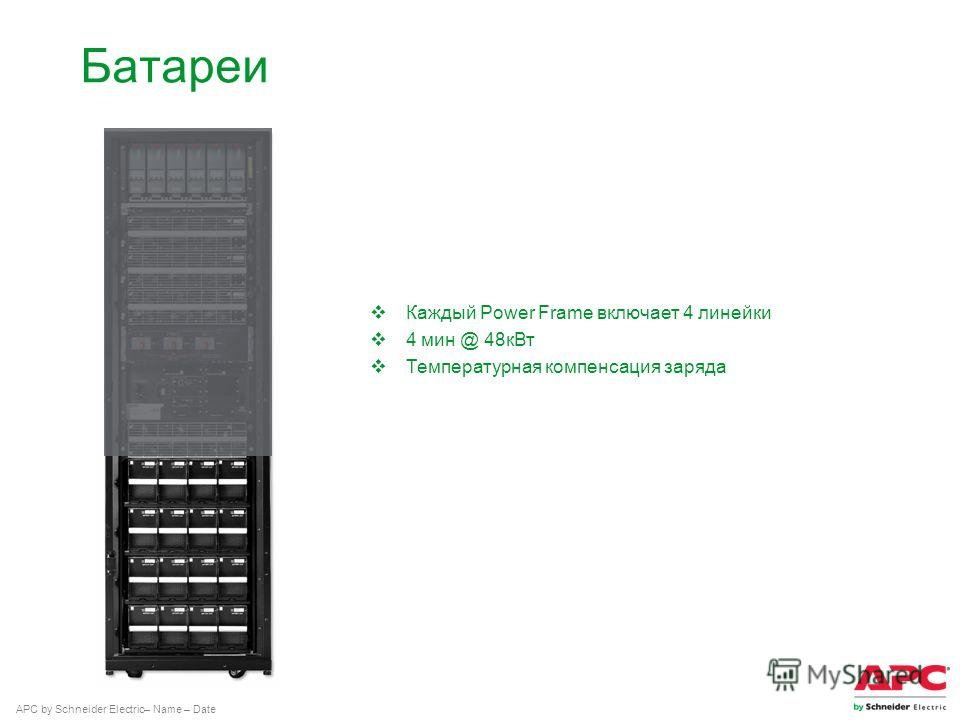 APC by Schneider Electric– Name – Date Батареи Каждый Power Frame включает 4 линейки 4 мин @ 48 к Вт Температурная компенсация заряда