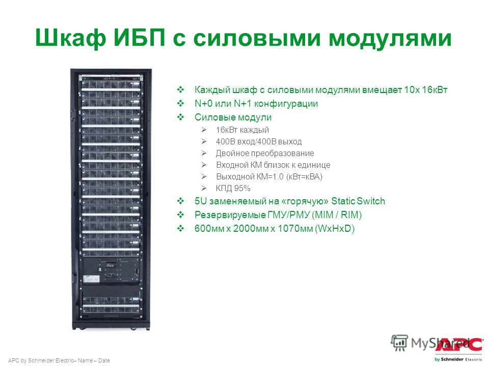 APC by Schneider Electric– Name – Date Шкаф ИБП с силовыми модулями Каждый шкаф с силовыми модулями вмещает 10x 16 к Вт N+0 или N+1 конфигурации Силовые модули 16 к Вт каждый 400В вход/400В выход Двойное преобразование Входной КМ близок к единице Вых