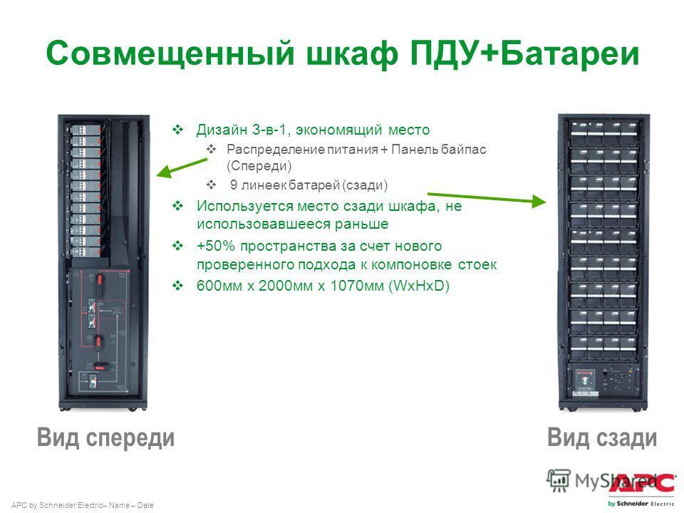 APC by Schneider Electric– Name – Date Совмещенный шкаф ПДУ+Батареи Вид спереди Вид сзади Дизайн 3-в-1, экономящий место Распределение питания + Панель байпас (Спереди) 9 линеек батарей (сзади) Используется место сзади шкафа, не использовавшееся рань