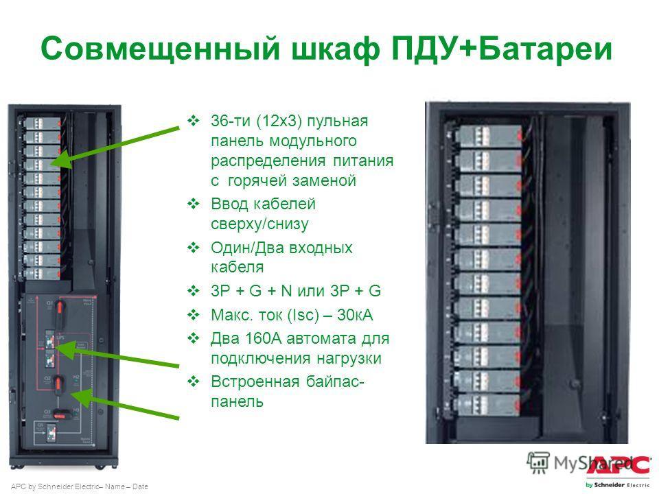 APC by Schneider Electric– Name – Date Совмещенный шкаф ПДУ+Батареи 36-ти (12 х 3) пульная панель модульного распределения питания с горячей заменой Ввод кабелей сверху/снизу Один/Два входных кабеля 3P + G + N или 3P + G Макс. ток (Isc) – 30 кА Два 1