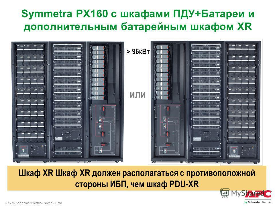 APC by Schneider Electric– Name – Date Symmetra PX160 с шкафами ПДУ+Батареи и дополнительным батарейным шкафом XR или Шкаф XR Шкаф XR должен располагаться с противоположной стороны ИБП, чем шкаф PDU-XR > 96 к Вт