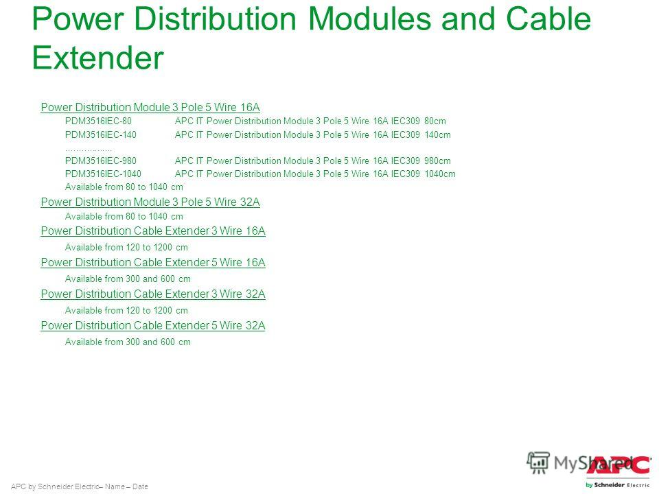 APC by Schneider Electric– Name – Date Power Distribution Modules and Cable Extender Power Distribution Module 3 Pole 5 Wire 16A PDM3516IEC-80 APC IT Power Distribution Module 3 Pole 5 Wire 16A IEC309 80cm PDM3516IEC-140 APC IT Power Distribution Mod
