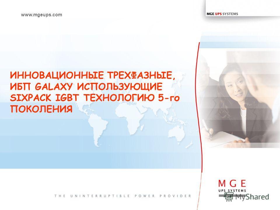 www.mgeups.com ИННОВАЦИОННЫE ТРЕХФАЗНЫЕ, ИБП GALAXY ИСПОЛЬЗУЮЩИЕ SIXPACK IGBT ТЕХНОЛОГИЮ 5-го ПОКОЛЕНИЯ