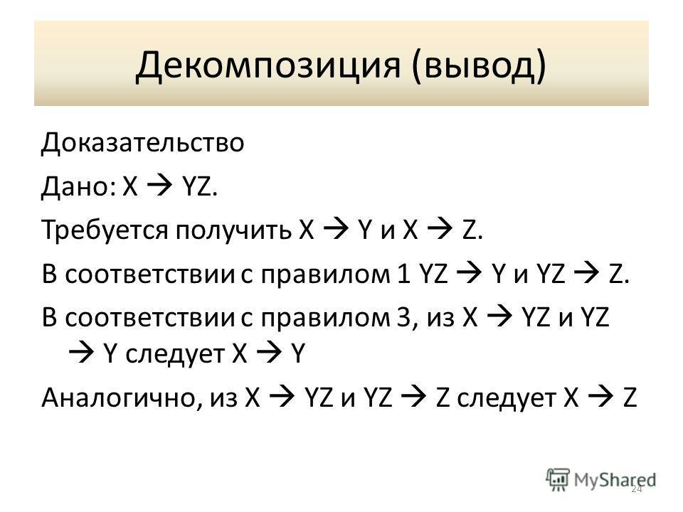 Декомпозиция (вывод) Доказательство Дано: X YZ. Требуется получить X Y и X Z. В соответствии с правилом 1 YZ Y и YZ Z. В соответствии с правилом 3, из X YZ и YZ Y следует X Y Аналогично, из X YZ и YZ Z следует X Z 24