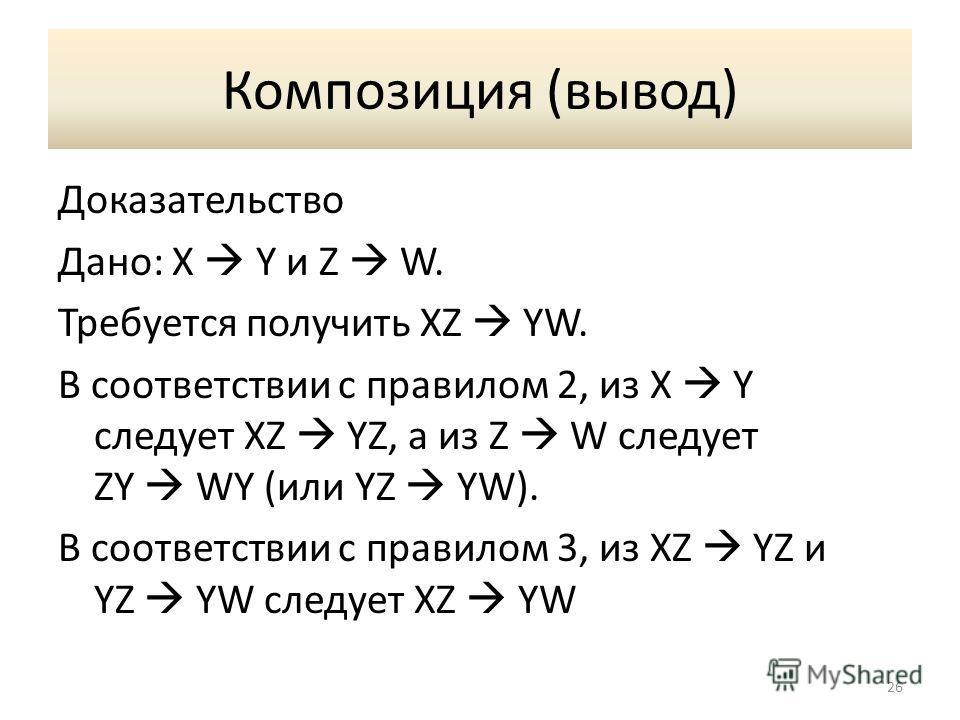 Композиция (вывод) Доказательство Дано: X Y и Z W. Требуется получить XZ YW. В соответствии с правилом 2, из X Y следует XZ YZ, а из Z W следует ZY WY (или YZ YW). В соответствии с правилом 3, из XZ YZ и YZ YW следует XZ YW 26