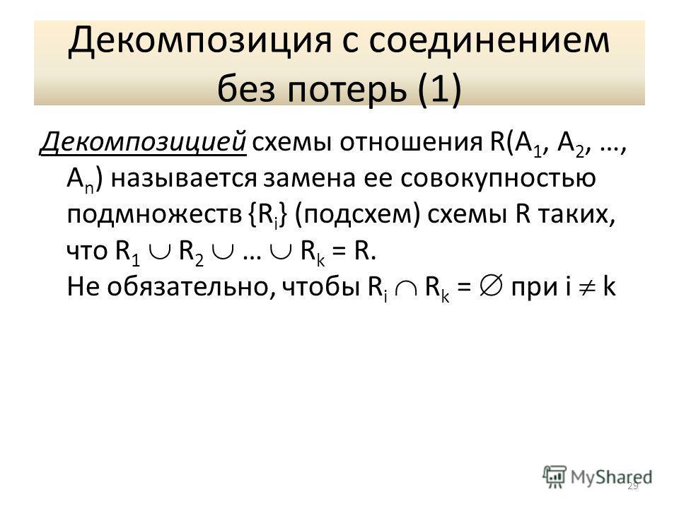 Декомпозиция с соединением без потерь (1) Декомпозицией схемы отношения R(A 1, A 2, …, A n ) называется замена ее совокупностью подмножеств {R i } (подсхем) схемы R таких, что R 1 R 2 … R k = R. Не обязательно, чтобы R i R k = при i k 29