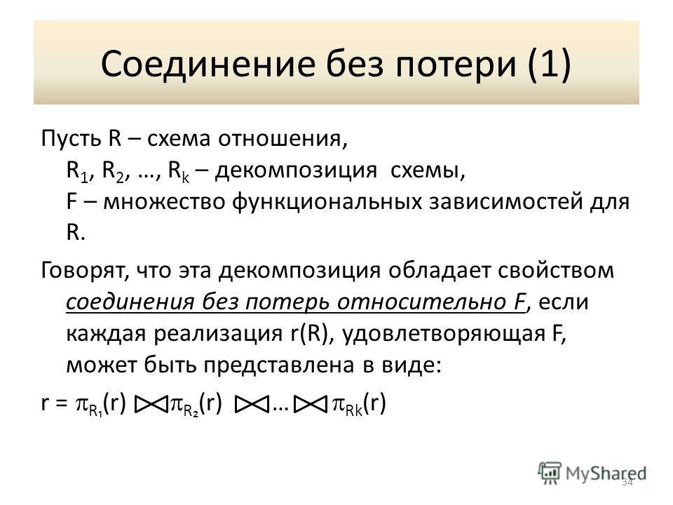 Соединение без потери (1) Пусть R – схема отношения, R 1, R 2, …, R k – декомпозиция схемы, F – множество функциональных зависимостей для R. Говорят, что эта декомпозиция обладает свойством соединения без потерь относительно F, если каждая реализация