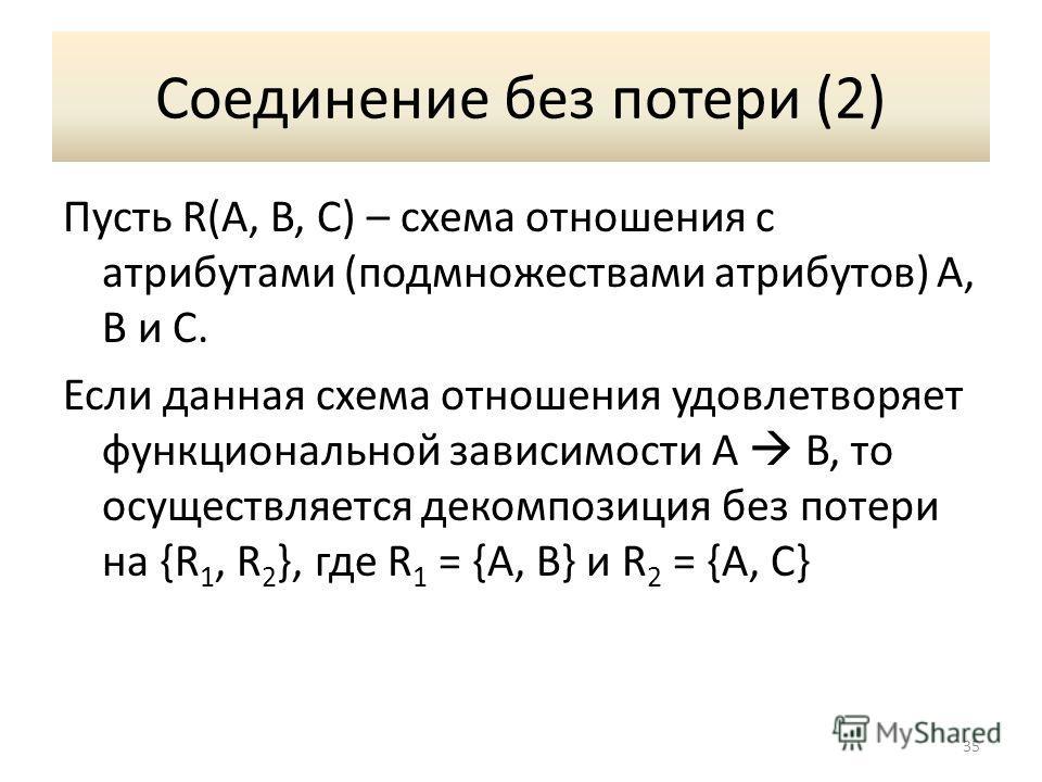 Соединение без потери (2) Пусть R(A, B, C) – схема отношения с атрибутами (подмножествами атрибутов) A, B и C. Если данная схема отношения удовлетворяет функциональной зависимости A B, то осуществляется декомпозиция без потери на {R 1, R 2 }, где R 1