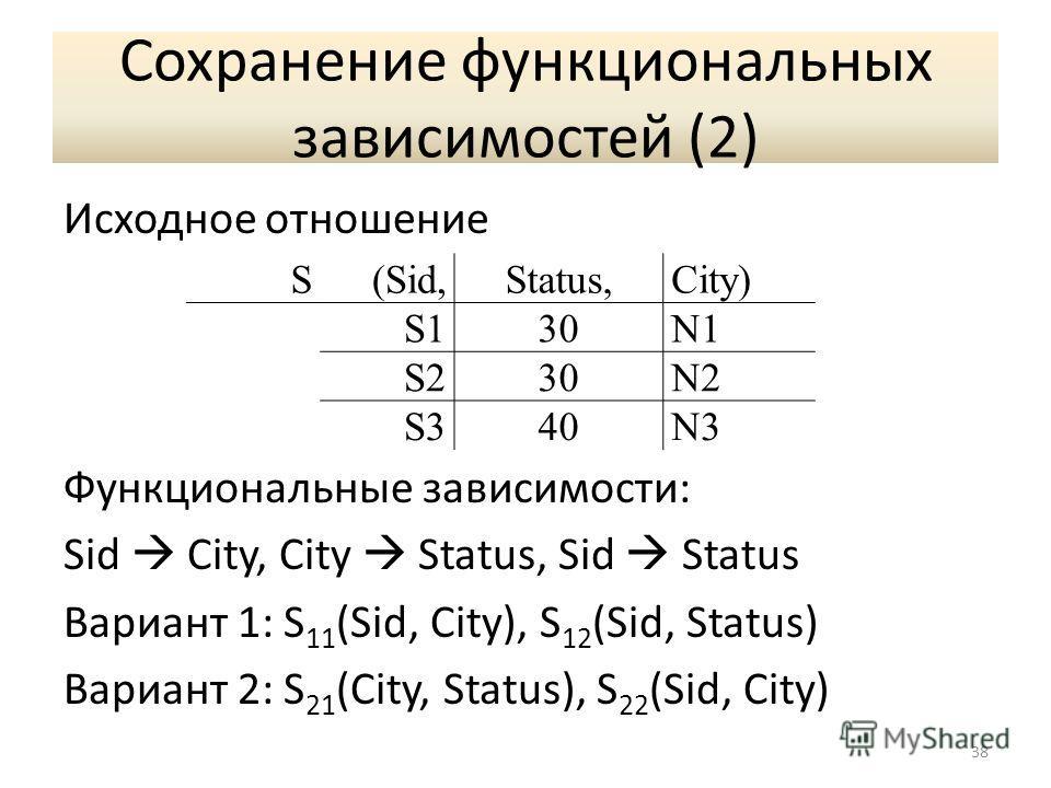Сохранение функциональных зависимостей (2) Исходное отношение Функциональные зависимости: Sid City, City Status, Sid Status Вариант 1: S 11 (Sid, City), S 12 (Sid, Status) Вариант 2: S 21 (City, Status), S 22 (Sid, City) 38 S(Sid,Status,City) S130N1