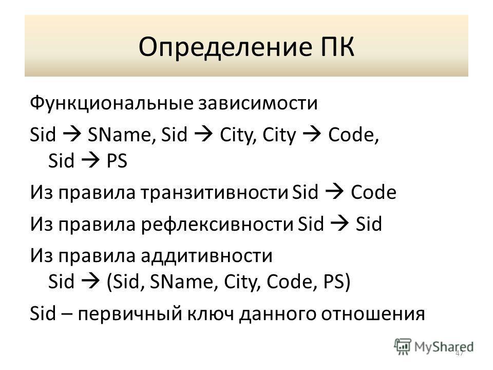 Определение ПК Функциональные зависимости Sid SName, Sid City, City Code, Sid PS Из правила транзитивности Sid Code Из правила рефлексивности Sid Sid Из правила аддитивности Sid (Sid, SName, City, Code, PS) Sid – первичный ключ данного отношения 47
