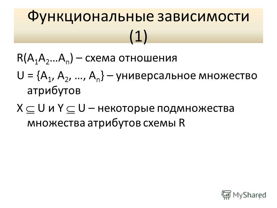 Функциональные зависимости (1) R(A 1 A 2 …A n ) – схема отношения U = {A 1, A 2, …, A n } – универсальное множество атрибутов X U и Y U – некоторые подмножества множества атрибутов схемы R 7