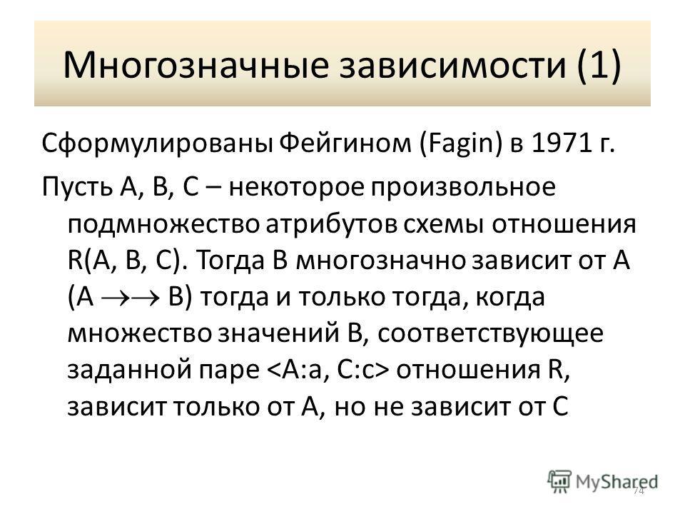 Многозначные зависимости (1) Сформулированы Фейгином (Fagin) в 1971 г. Пусть A, B, C – некоторое произвольное подмножество атрибутов схемы отношения R(A, B, C). Тогда B многозначно зависит от A (A B) тогда и только тогда, когда множество значений B,