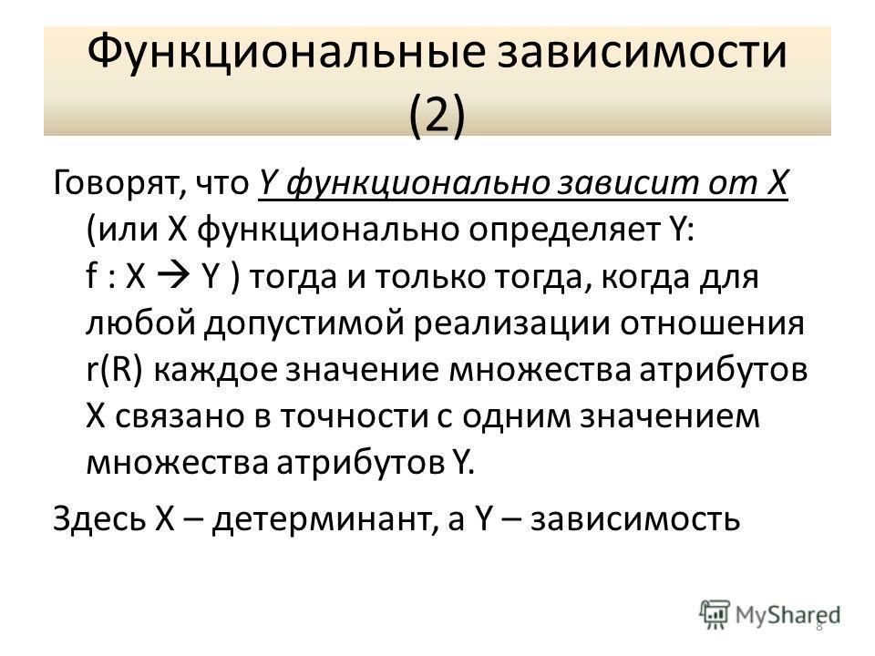 Функциональные зависимости (2) Говорят, что Y функционально зависит от X (или X функционально определяет Y: f : X Y ) тогда и только тогда, когда для любой допустимой реализации отношения r(R) каждое значение множества атрибутов X связано в точности