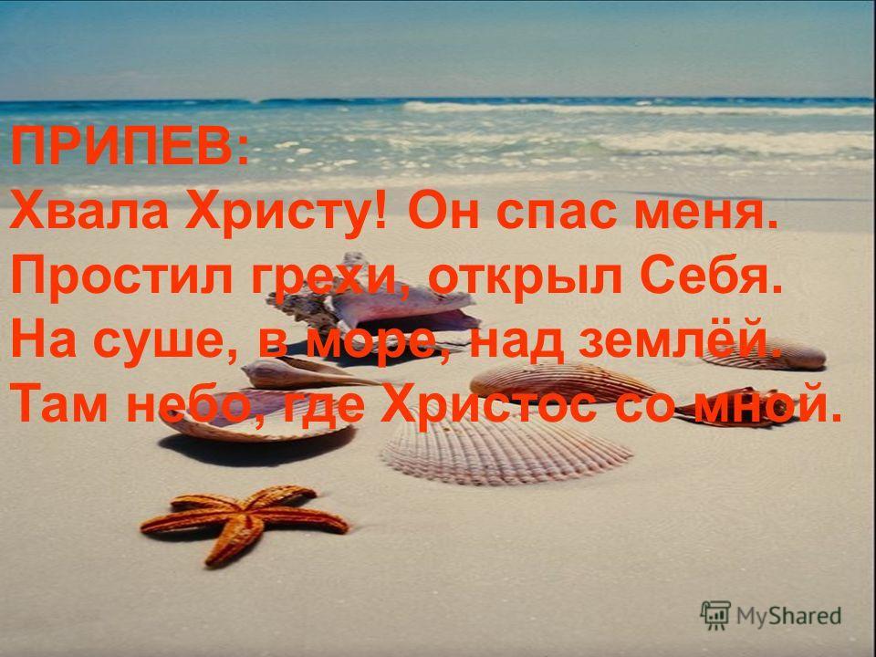ПРИПЕВ: Хвала Христу! Он спас меня. Простил грехи, открыл Себя. На суше, в море, над землёй. Там небо, где Христос со мной.