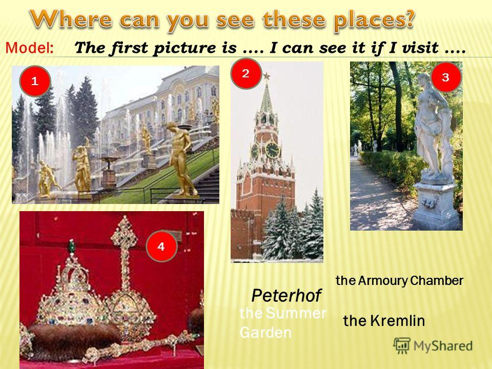 Model: The first picture is.... I can see it if I visit.... 1 4 2 3 the Summer Garden Peterhof the Armoury Chamber the Kremlin