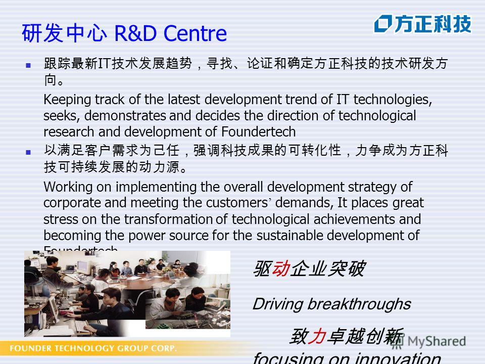 R&D Centre IT Keeping track of the latest development trend of IT technologies, seeks, demonstrates and decides the direction of technological research and development of Foundertech Working on implementing the overall development strategy of corpora