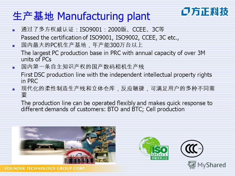 Manufacturing plant ISO9001 2000 CCEE 3C Passed the certification of ISO9001, ISO9002, CCEE, 3C etc., PC 300 The largest PC production base in PRC with annual capacity of over 3M units of PCs First DSC production line with the independent intellectua