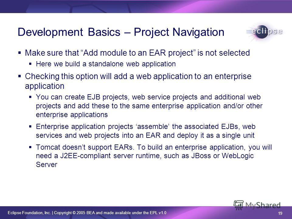 Eclipse Foundation, Inc. | Copyright © 2005 BEA and made available under the EPL v1.0 19 Development Basics – Project Navigation Make sure that Add module to an EAR project is not selected Here we build a standalone web application Checking this opti