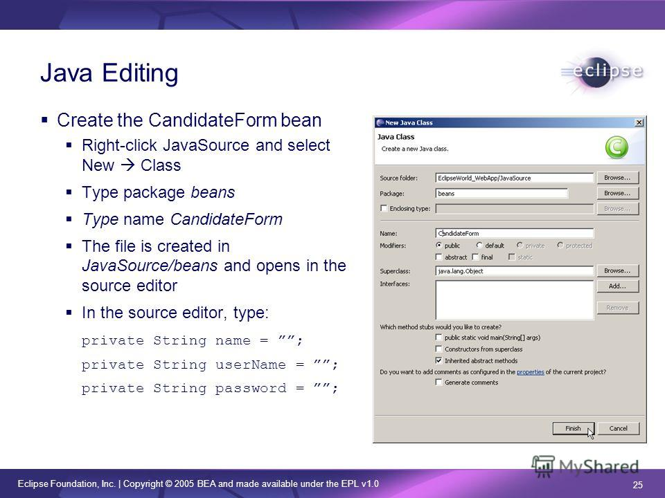 Eclipse Foundation, Inc. | Copyright © 2005 BEA and made available under the EPL v1.0 25 Java Editing Create the CandidateForm bean Right-click JavaSource and select New Class Type package beans Type name CandidateForm The file is created in JavaSour