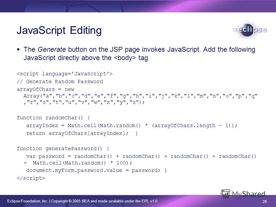 Eclipse Foundation, Inc. | Copyright © 2005 BEA and made available under the EPL v1.0 28 JavaScript Editing The Generate button on the JSP page invokes JavaScript. Add the following JavaScript directly above the tag // Generate Random Password arrayO