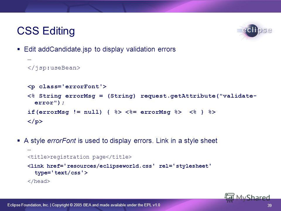 Eclipse Foundation, Inc. | Copyright © 2005 BEA and made available under the EPL v1.0 39 CSS Editing Edit addCandidate.jsp to display validation errors …  A style errorFont is used to display errors. Link in a style sheet … registration page