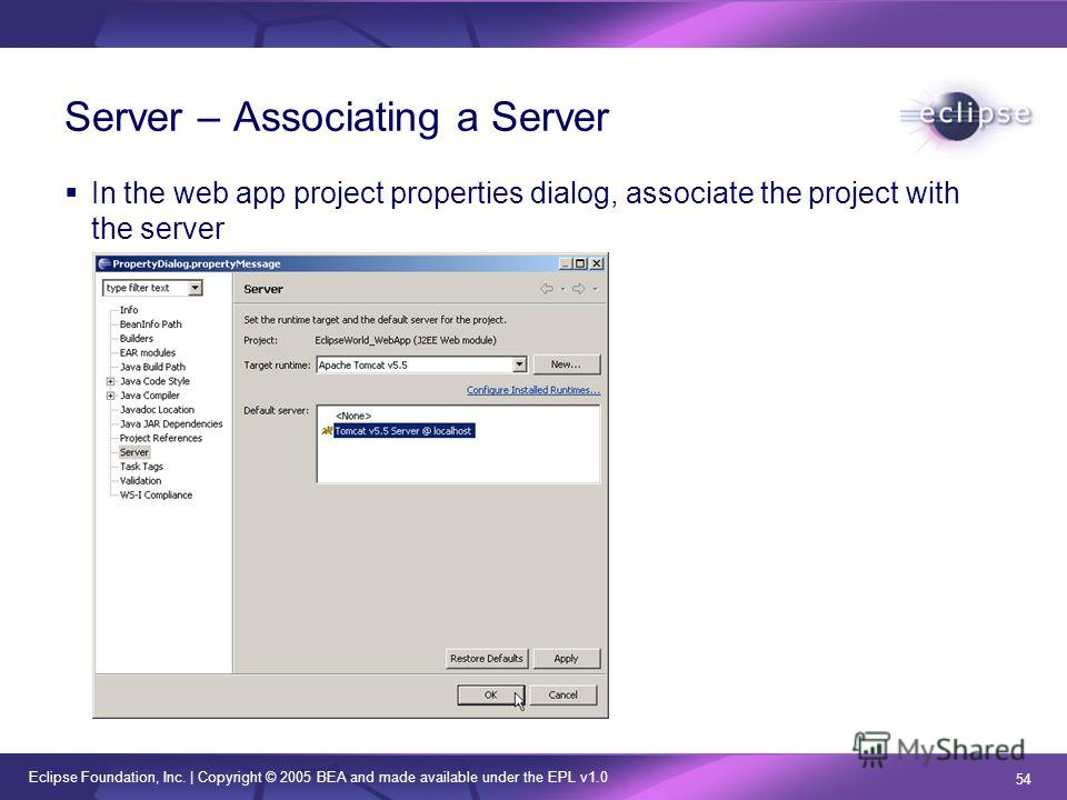 Eclipse Foundation, Inc. | Copyright © 2005 BEA and made available under the EPL v1.0 54 Server – Associating a Server In the web app project properties dialog, associate the project with the server