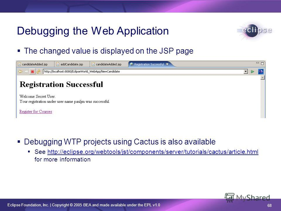 Eclipse Foundation, Inc. | Copyright © 2005 BEA and made available under the EPL v1.0 68 Debugging the Web Application The changed value is displayed on the JSP page Debugging WTP projects using Cactus is also available See http://eclipse.org/webtool