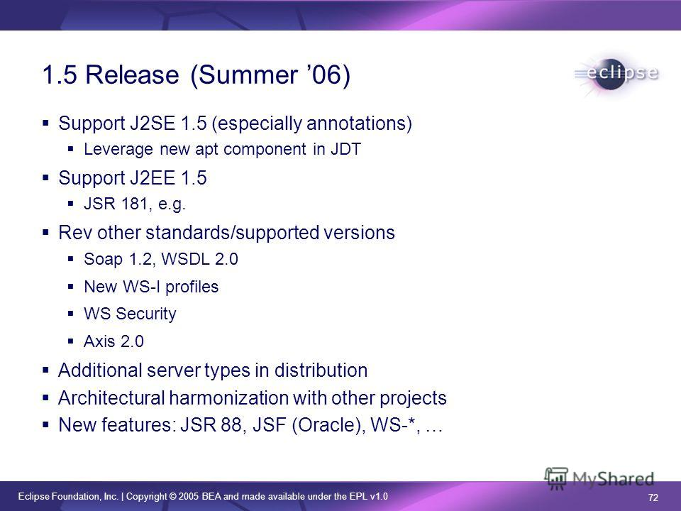 Eclipse Foundation, Inc. | Copyright © 2005 BEA and made available under the EPL v1.0 72 1.5 Release (Summer 06) Support J2SE 1.5 (especially annotations) Leverage new apt component in JDT Support J2EE 1.5 JSR 181, e.g. Rev other standards/supported