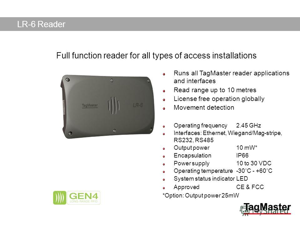 TagMaster AB04/11/2014 Runs all TagMaster reader applications and interfaces Read range up to 10 metres License free operation globally Movement detection Operating frequency 2.45 GHz Interfaces: Ethernet, Wiegand/Mag-stripe, RS232, RS485 Output powe