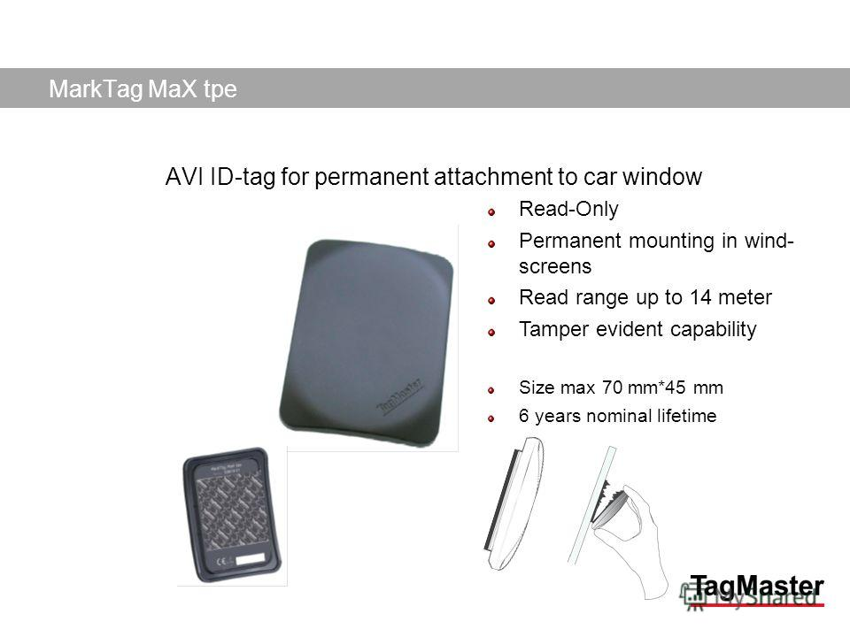 TagMaster AB04/11/2014 MarkTag MaX tpe AVI ID-tag for permanent attachment to car window Read-Only Permanent mounting in wind- screens Read range up to 14 meter Tamper evident capability Size max 70 mm*45 mm 6 years nominal lifetime