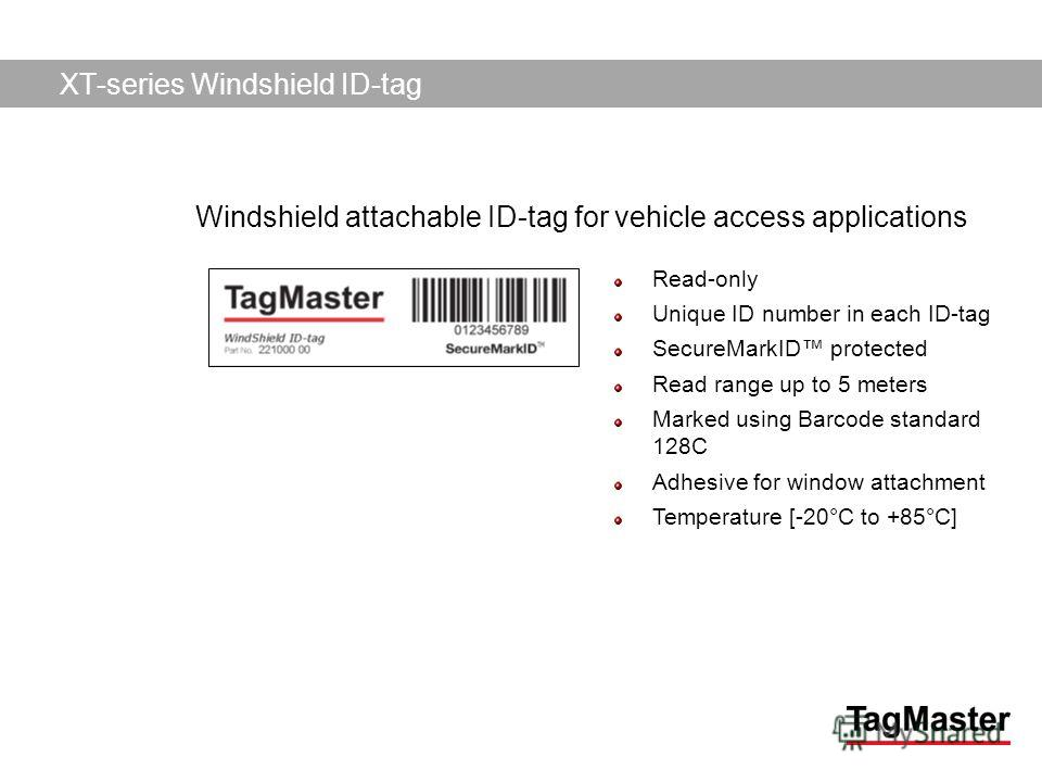 TagMaster AB04/11/2014 Read-only Unique ID number in each ID-tag SecureMarkID protected Read range up to 5 meters Marked using Barcode standard 128C Adhesive for window attachment Temperature [-20°C to +85°C] XT-series Windshield ID-tag Windshield at