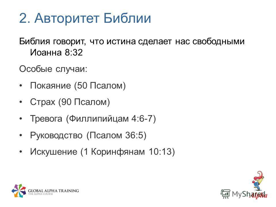 2. Авторитет Библии Библия говорит, что истина сделает нас свободными Иоанна 8:32 Особые случаи: Покаяние (50 Псалом) Страх (90 Псалом) Тревога (Филлипийцам 4:6-7) Руководство (Псалом 36:5) Искушение (1 Коринфянам 10:13)
