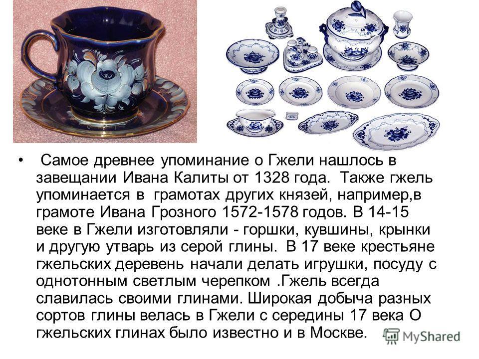 Самое древнее упоминание о Гжели нашлось в завещании Ивана Калиты от 1328 года. Также гжель упоминается в грамотах других князей, например,в грамоте Ивана Грозного 1572-1578 годов. В 14-15 веке в Гжели изготовляли - горшки, кувшины, крынки и другую у