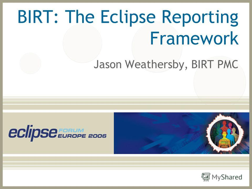 BIRT: The Eclipse Reporting Framework Jason Weathersby, BIRT PMC