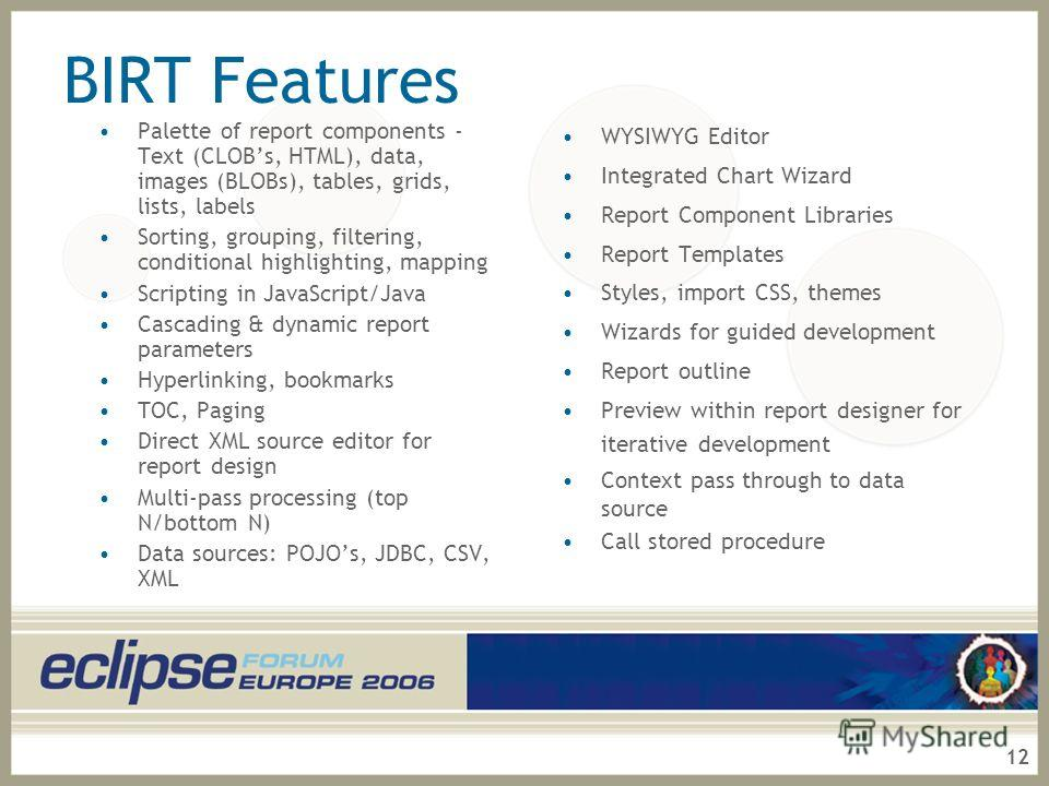 12 BIRT Features Palette of report components - Text (CLOBs, HTML), data, images (BLOBs), tables, grids, lists, labels Sorting, grouping, filtering, conditional highlighting, mapping Scripting in JavaScript/Java Cascading & dynamic report parameters