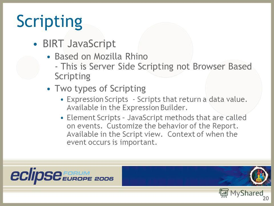 20 Scripting BIRT JavaScript Based on Mozilla Rhino - This is Server Side Scripting not Browser Based Scripting Two types of Scripting Expression Scripts - Scripts that return a data value. Available in the Expression Builder. Element Scripts – JavaS