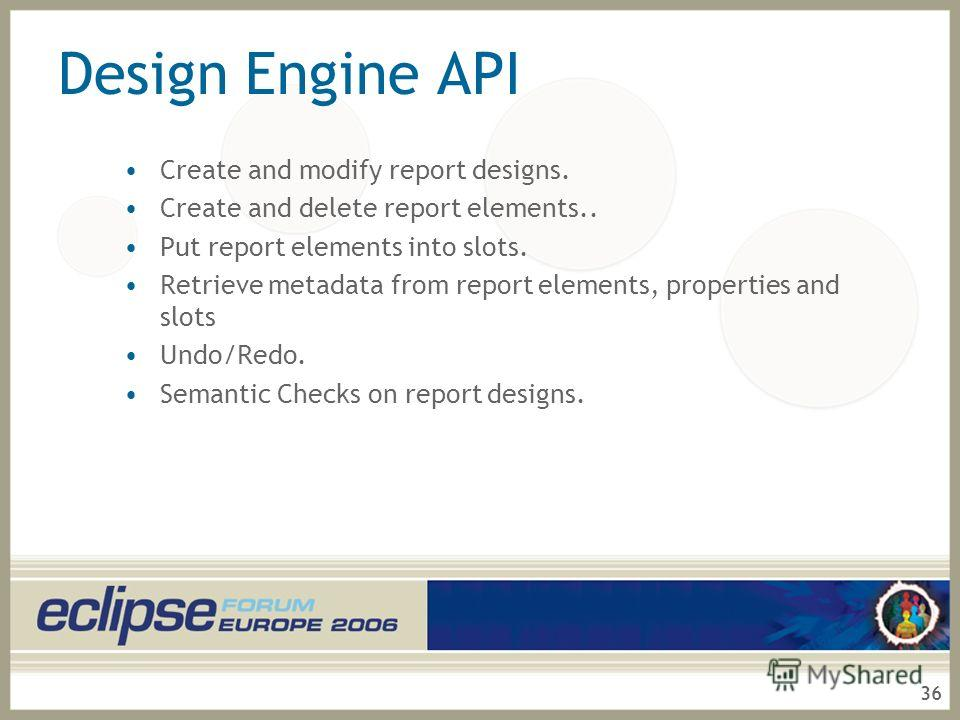 36 Design Engine API Create and modify report designs. Create and delete report elements.. Put report elements into slots. Retrieve metadata from report elements, properties and slots Undo/Redo. Semantic Checks on report designs.
