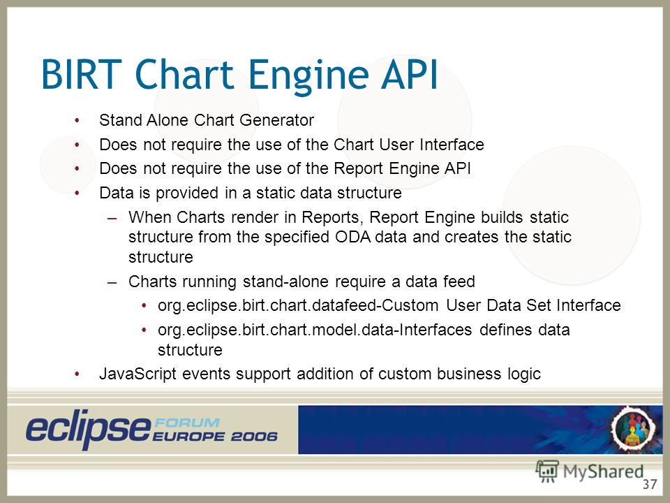 37 BIRT Chart Engine API Stand Alone Chart Generator Does not require the use of the Chart User Interface Does not require the use of the Report Engine API Data is provided in a static data structure –When Charts render in Reports, Report Engine buil
