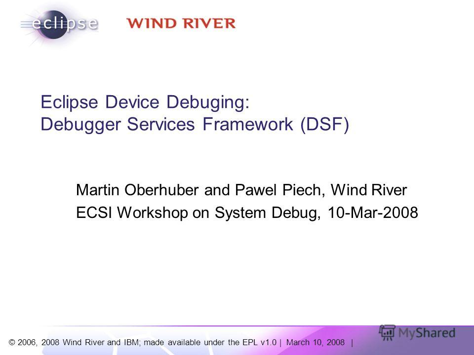 © 2006, 2008 Wind River and IBM; made available under the EPL v1.0 | March 10, 2008 | Eclipse Device Debuging: Debugger Services Framework (DSF) Martin Oberhuber and Pawel Piech, Wind River ECSI Workshop on System Debug, 10-Mar-2008