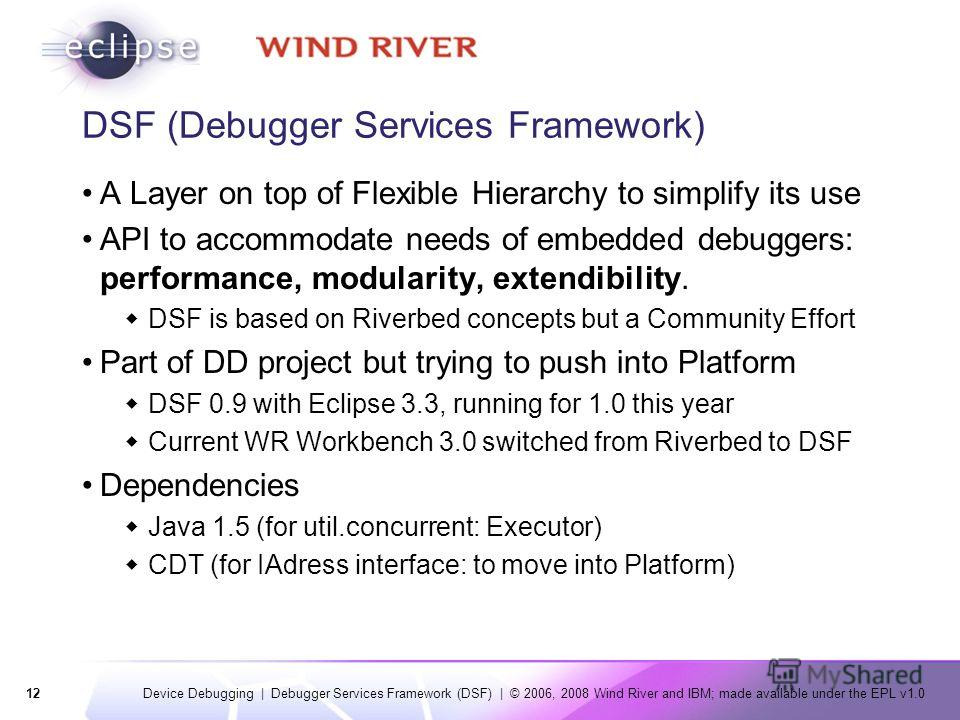 12 Device Debugging | Debugger Services Framework (DSF) | © 2006, 2008 Wind River and IBM; made available under the EPL v1.0 DSF (Debugger Services Framework) A Layer on top of Flexible Hierarchy to simplify its use API to accommodate needs of embedd