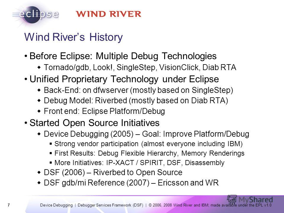 7 Device Debugging | Debugger Services Framework (DSF) | © 2006, 2008 Wind River and IBM; made available under the EPL v1.0 Wind Rivers History Before Eclipse: Multiple Debug Technologies Tornado/gdb, Look!, SingleStep, VisionClick, Diab RTA Unified