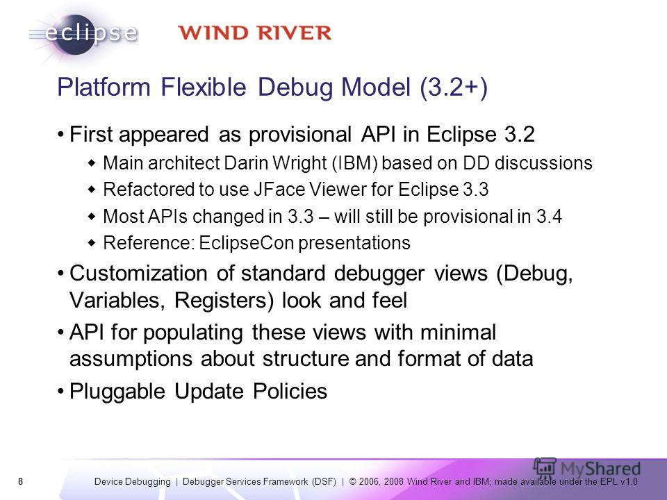 8 Device Debugging | Debugger Services Framework (DSF) | © 2006, 2008 Wind River and IBM; made available under the EPL v1.0 Platform Flexible Debug Model (3.2+) First appeared as provisional API in Eclipse 3.2 Main architect Darin Wright (IBM) based