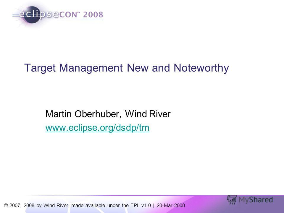 © 2007, 2008 by Wind River; made available under the EPL v1.0 | 20-Mar-2008 Target Management New and Noteworthy Martin Oberhuber, Wind River www.eclipse.org/dsdp/tm