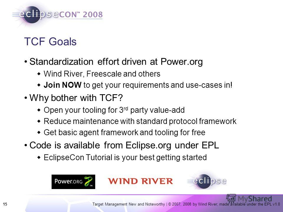 15Target Management New and Noteworthy | © 2007, 2008 by Wind River; made available under the EPL v1.0 TCF Goals Standardization effort driven at Power.org Wind River, Freescale and others Join NOW to get your requirements and use-cases in! Why bothe